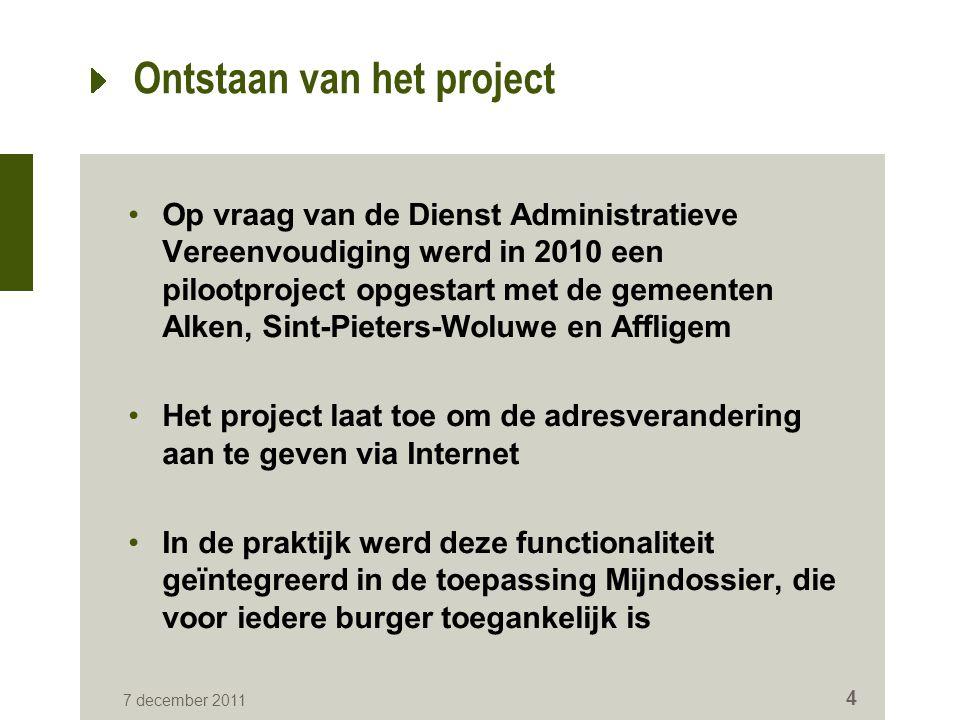 7 december 2011 4 Ontstaan van het project Op vraag van de Dienst Administratieve Vereenvoudiging werd in 2010 een pilootproject opgestart met de geme