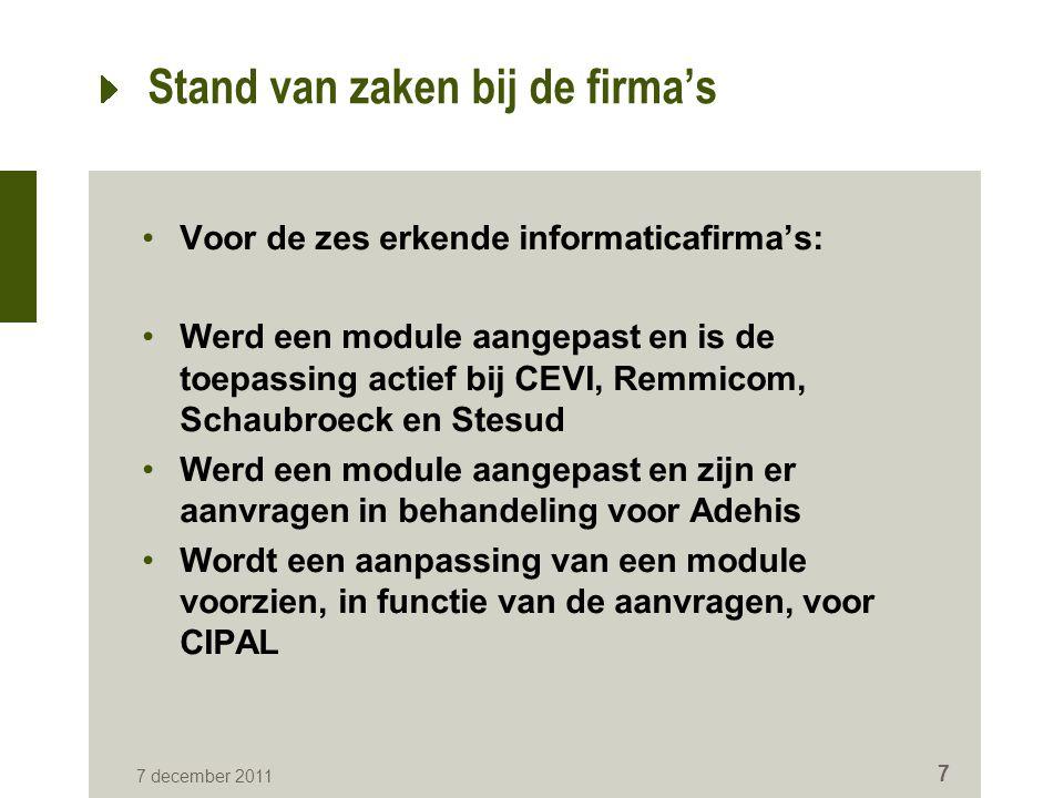 7 december 2011 7 Stand van zaken bij de firma's Voor de zes erkende informaticafirma's: Werd een module aangepast en is de toepassing actief bij CEVI