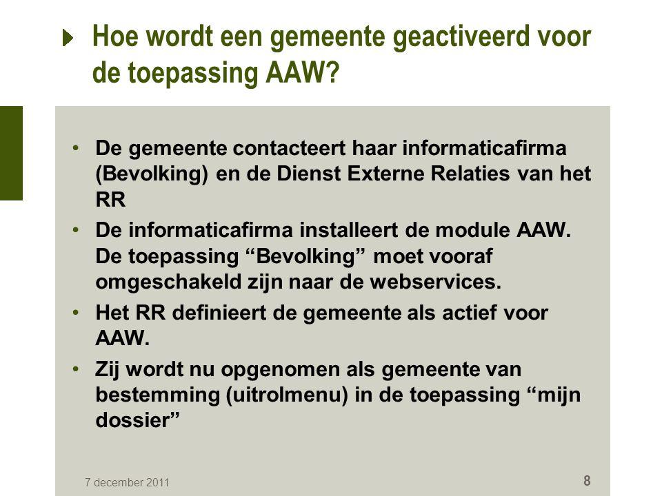 7 december 2011 8 Hoe wordt een gemeente geactiveerd voor de toepassing AAW? De gemeente contacteert haar informaticafirma (Bevolking) en de Dienst Ex