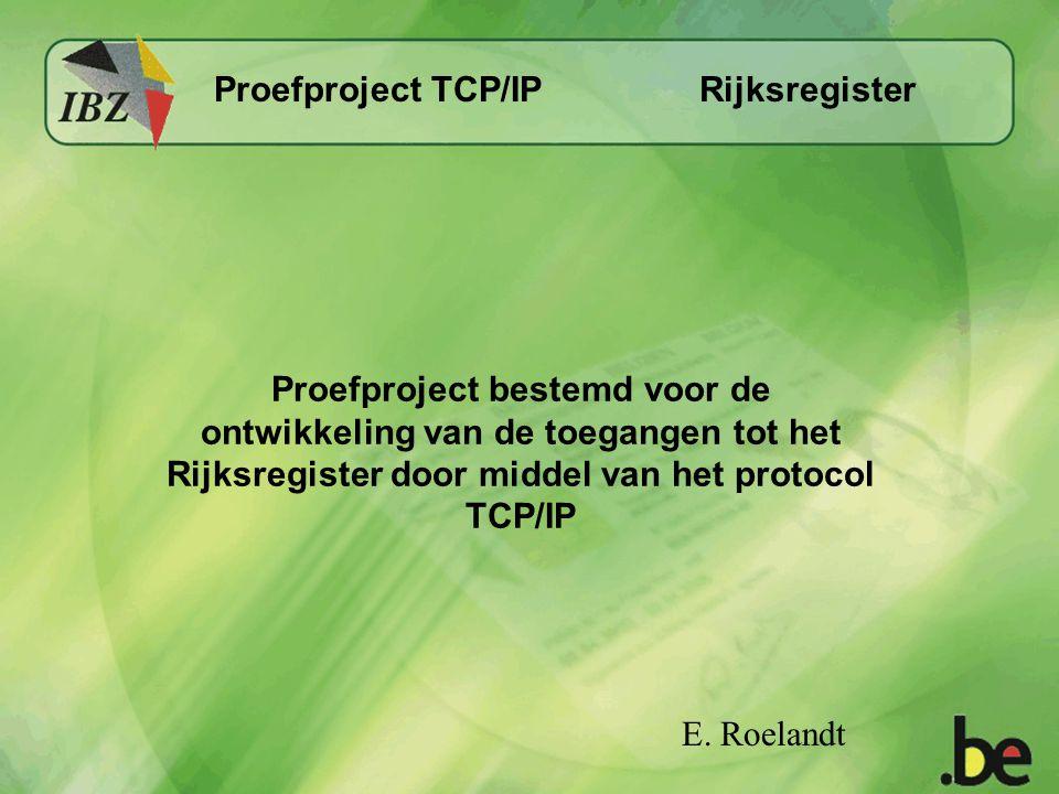 Rijksregister Proefproject TCP/IP Proefproject bestemd voor de ontwikkeling van de toegangen tot het Rijksregister door middel van het protocol TCP/IP