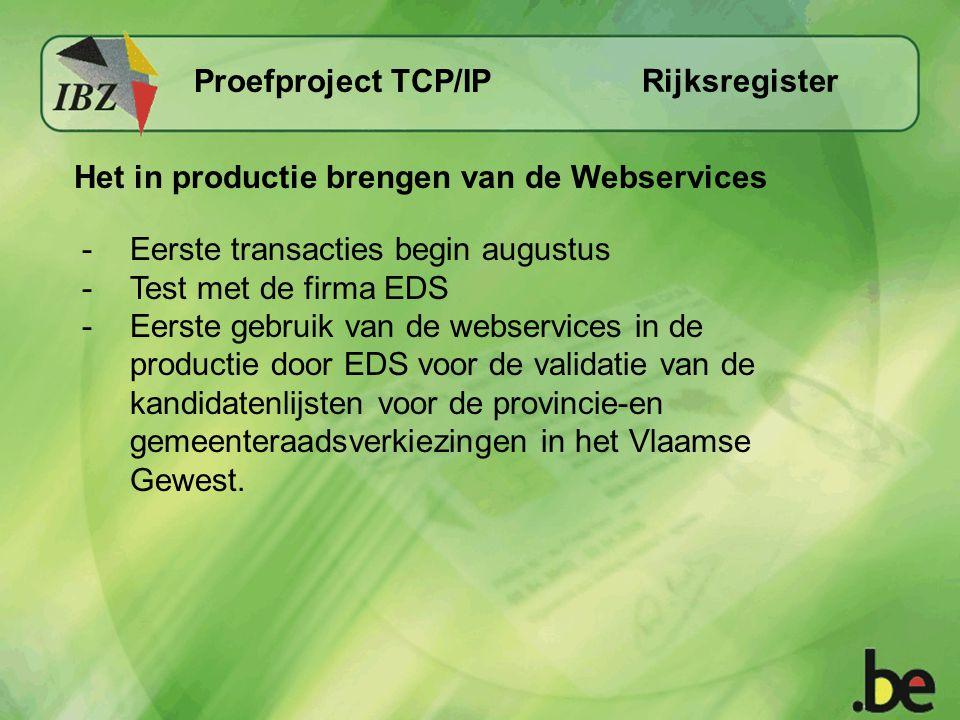 Evolutie naar een productiesysteem - Andere transacties ontwikkelen voor de Webservices - De capaciteit vergroten om de last van het Rijksregister te dragen - Het systeem soepeler maken( veiligheid, vermogen, … ) - Progressieve migratie van de gebruikers naar TCP/IP en het verlaten van het X25- systeem  Het opmaken van een bestek tegen het einde van dit jaar Rijksregister Proefproject TCP/IP