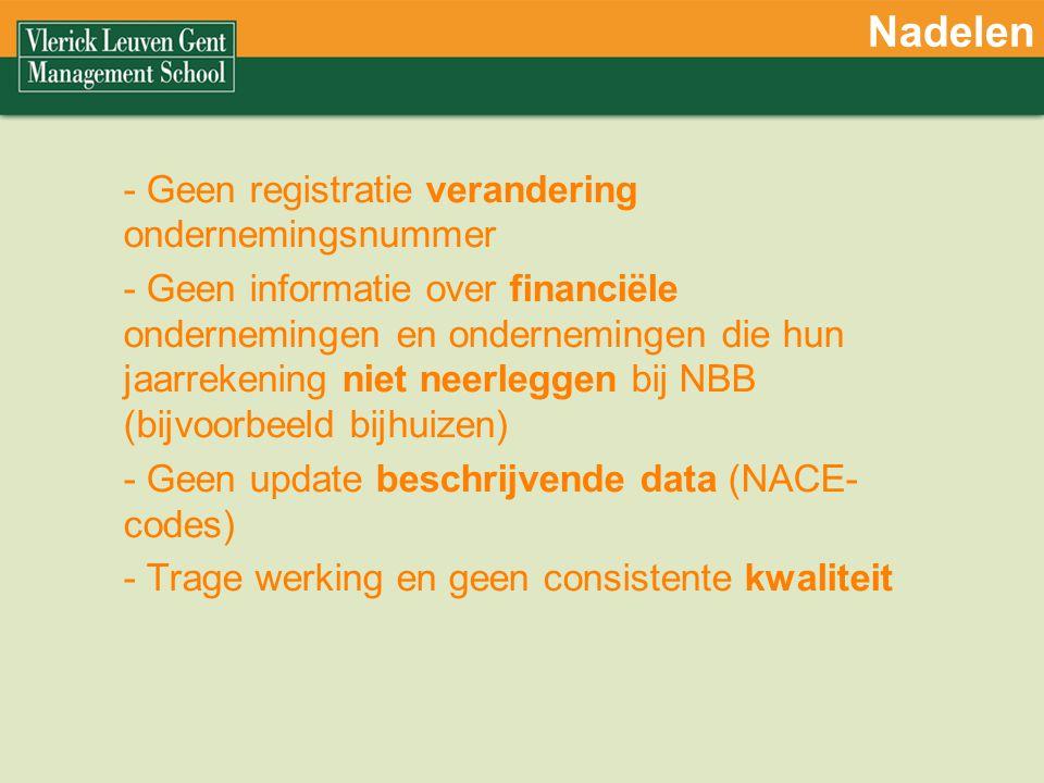 Nadelen - Geen registratie verandering ondernemingsnummer - Geen informatie over financiële ondernemingen en ondernemingen die hun jaarrekening niet neerleggen bij NBB (bijvoorbeeld bijhuizen) - Geen update beschrijvende data (NACE- codes) - Trage werking en geen consistente kwaliteit