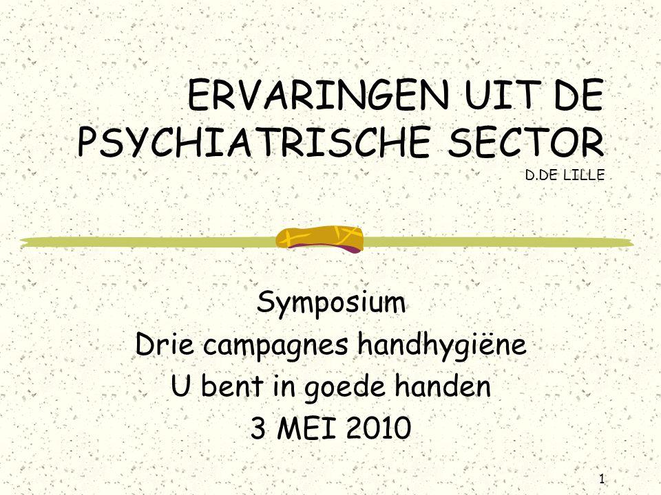 1 ERVARINGEN UIT DE PSYCHIATRISCHE SECTOR D.DE LILLE Symposium Drie campagnes handhygiëne U bent in goede handen 3 MEI 2010