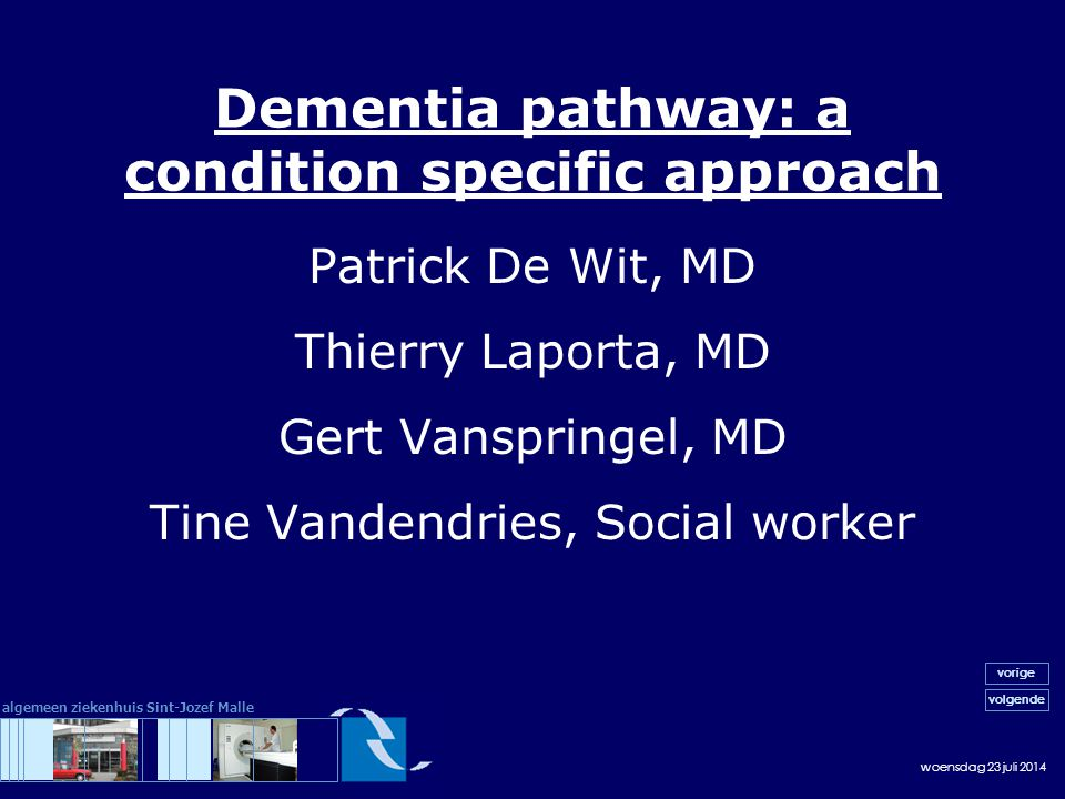 woensdag 23 juli 2014 volgende vorige algemeen ziekenhuis Sint-Jozef Malle Dementia pathway: a condition specific approach Patrick De Wit, MD Thierry Laporta, MD Gert Vanspringel, MD Tine Vandendries, Social worker