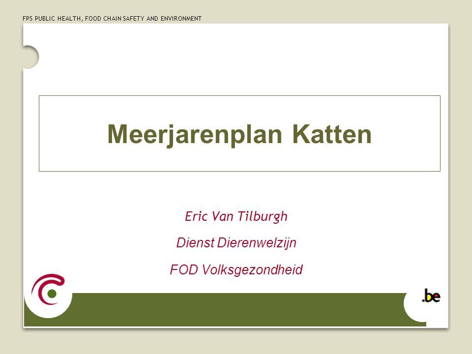 FPS PUBLIC HEALTH, FOOD CHAIN SAFETY AND ENVIRONMENT Meerjarenplan Katten Eric Van Tilburgh Dienst Dierenwelzijn FOD Volksgezondheid