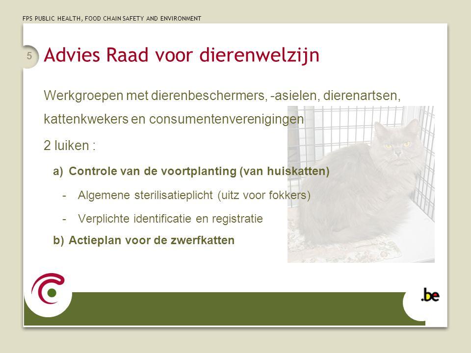 FPS PUBLIC HEALTH, FOOD CHAIN SAFETY AND ENVIRONMENT 5 Werkgroepen met dierenbeschermers, -asielen, dierenartsen, kattenkwekers en consumentenverenigingen 2 luiken : a)Controle van de voortplanting (van huiskatten) -Algemene sterilisatieplicht (uitz voor fokkers) -Verplichte identificatie en registratie b)Actieplan voor de zwerfkatten Advies Raad voor dierenwelzijn