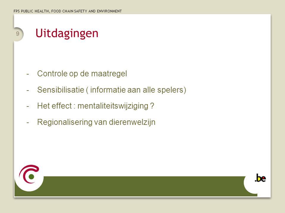 FPS PUBLIC HEALTH, FOOD CHAIN SAFETY AND ENVIRONMENT Uitdagingen -Controle op de maatregel -Sensibilisatie ( informatie aan alle spelers) -Het effect : mentaliteitswijziging .