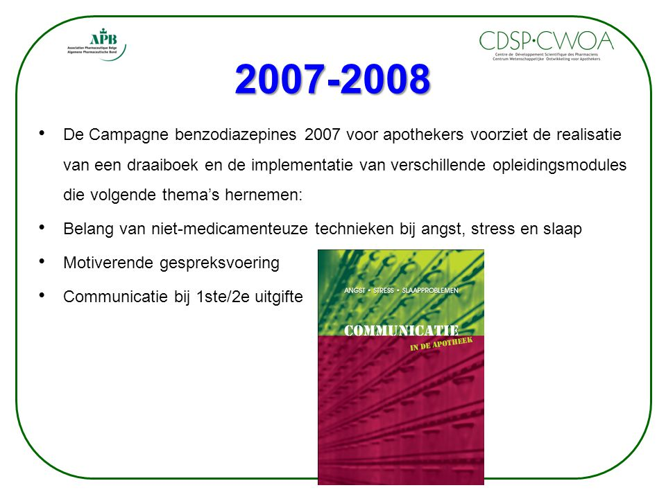 2007-2008 De Campagne benzodiazepines 2007 voor apothekers voorziet de realisatie van een draaiboek en de implementatie van verschillende opleidingsmodules die volgende thema's hernemen: Belang van niet-medicamenteuze technieken bij angst, stress en slaap Motiverende gespreksvoering Communicatie bij 1ste/2e uitgifte