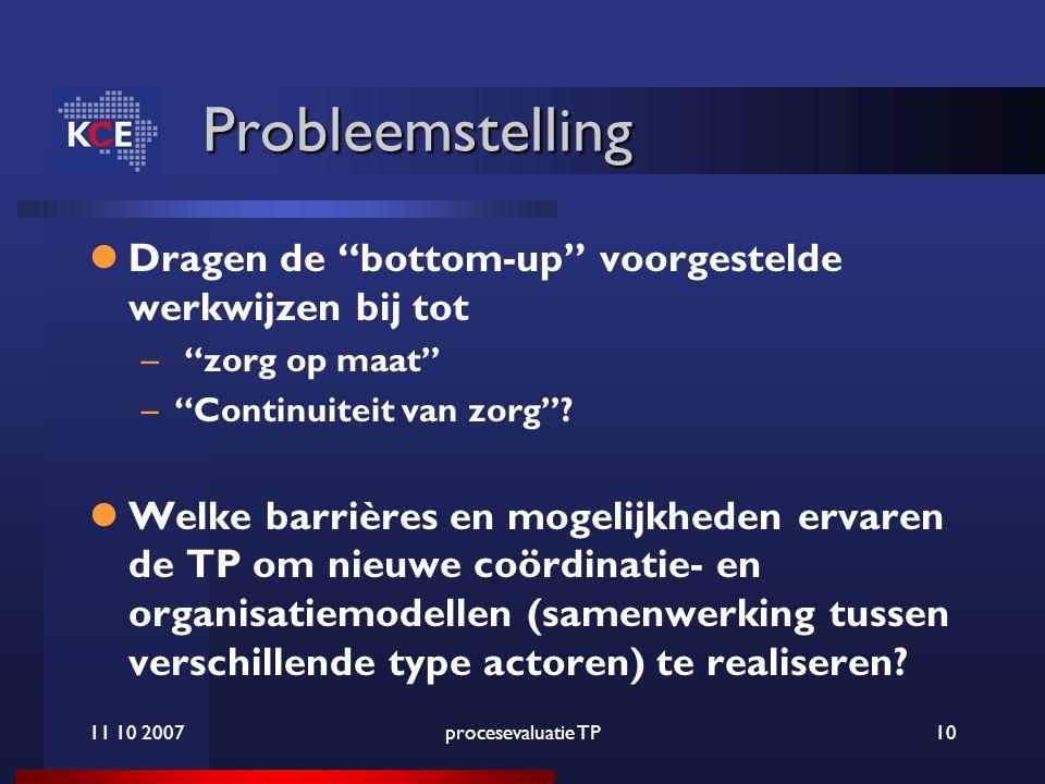 11 10 2007procesevaluatie TP10 Probleemstelling Dragen de bottom-up voorgestelde werkwijzen bij tot – zorg op maat – Continuiteit van zorg .