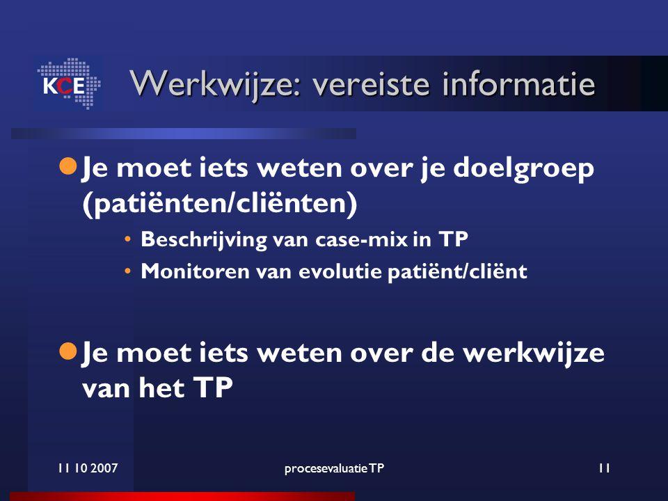 11 10 2007procesevaluatie TP11 Werkwijze: vereiste informatie Je moet iets weten over je doelgroep (patiënten/cliënten) Beschrijving van case-mix in TP Monitoren van evolutie patiënt/cliënt Je moet iets weten over de werkwijze van het TP