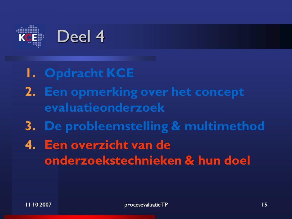 11 10 2007procesevaluatie TP15 Deel 4 1.Opdracht KCE 2.Een opmerking over het concept evaluatieonderzoek 3.De probleemstelling & multimethod 4.Een overzicht van de onderzoekstechnieken & hun doel