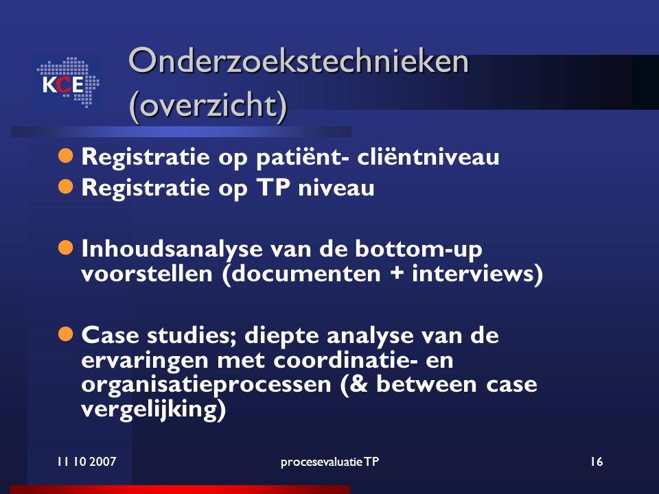 11 10 2007procesevaluatie TP16 Onderzoekstechnieken (overzicht) Registratie op patiënt- cliëntniveau Registratie op TP niveau Inhoudsanalyse van de bottom-up voorstellen (documenten + interviews) Case studies; diepte analyse van de ervaringen met coordinatie- en organisatieprocessen (& between case vergelijking)