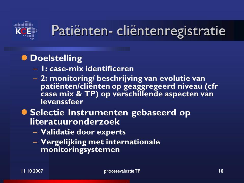11 10 2007procesevaluatie TP18 Patiënten- cliëntenregistratie Patiënten- cliëntenregistratie Doelstelling –1: case-mix identificeren –2: monitoring/ beschrijving van evolutie van patiënten/cliënten op geaggregeerd niveau (cfr case mix & TP) op verschillende aspecten van levenssfeer Selectie Instrumenten gebaseerd op literatuuronderzoek –Validatie door experts –Vergelijking met internationale monitoringsystemen