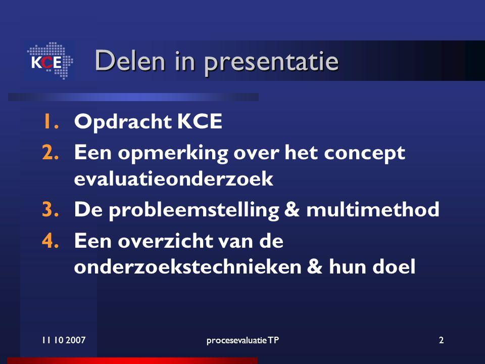 11 10 2007procesevaluatie TP2 Delen in presentatie 1.Opdracht KCE 2.Een opmerking over het concept evaluatieonderzoek 3.De probleemstelling & multimethod 4.Een overzicht van de onderzoekstechnieken & hun doel