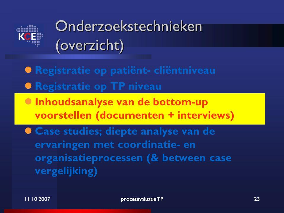 11 10 2007procesevaluatie TP23 Onderzoekstechnieken (overzicht) Registratie op patiënt- cliëntniveau Registratie op TP niveau Inhoudsanalyse van de bottom-up voorstellen (documenten + interviews) Case studies; diepte analyse van de ervaringen met coordinatie- en organisatieprocessen (& between case vergelijking)