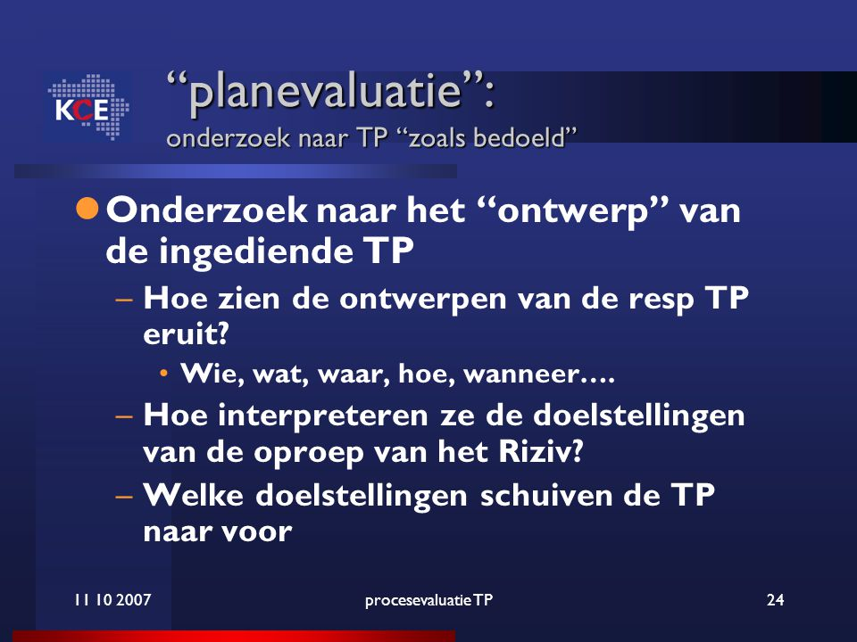11 10 2007procesevaluatie TP24 planevaluatie : onderzoek naar TP zoals bedoeld Onderzoek naar het ontwerp van de ingediende TP –Hoe zien de ontwerpen van de resp TP eruit.
