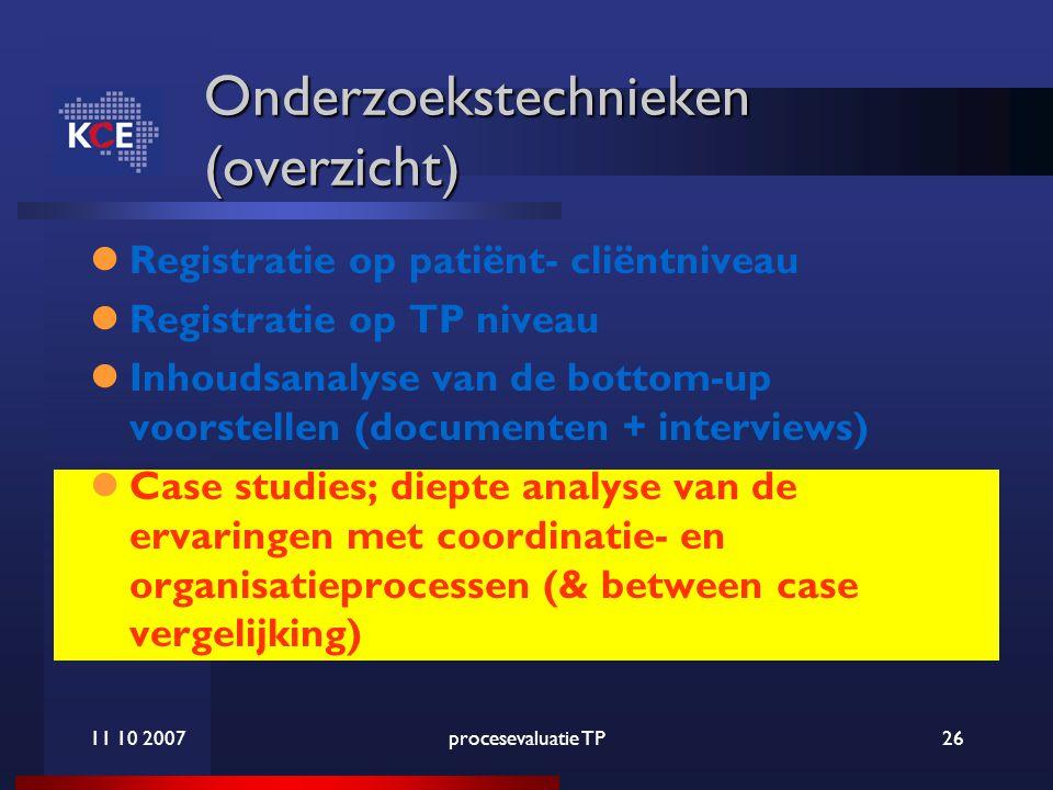 11 10 2007procesevaluatie TP26 Onderzoekstechnieken (overzicht) Registratie op patiënt- cliëntniveau Registratie op TP niveau Inhoudsanalyse van de bottom-up voorstellen (documenten + interviews) Case studies; diepte analyse van de ervaringen met coordinatie- en organisatieprocessen (& between case vergelijking)