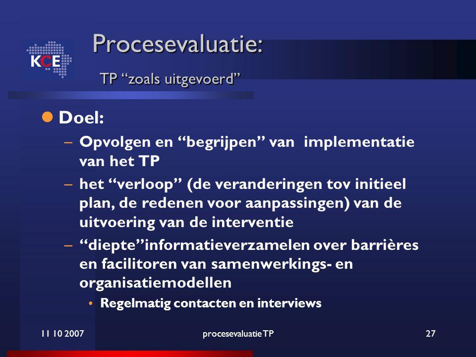 11 10 2007procesevaluatie TP27 Procesevaluatie: TP zoals uitgevoerd Doel: –Opvolgen en begrijpen van implementatie van het TP –het verloop (de veranderingen tov initieel plan, de redenen voor aanpassingen) van de uitvoering van de interventie – diepte informatieverzamelen over barrières en facilitoren van samenwerkings- en organisatiemodellen Regelmatig contacten en interviews