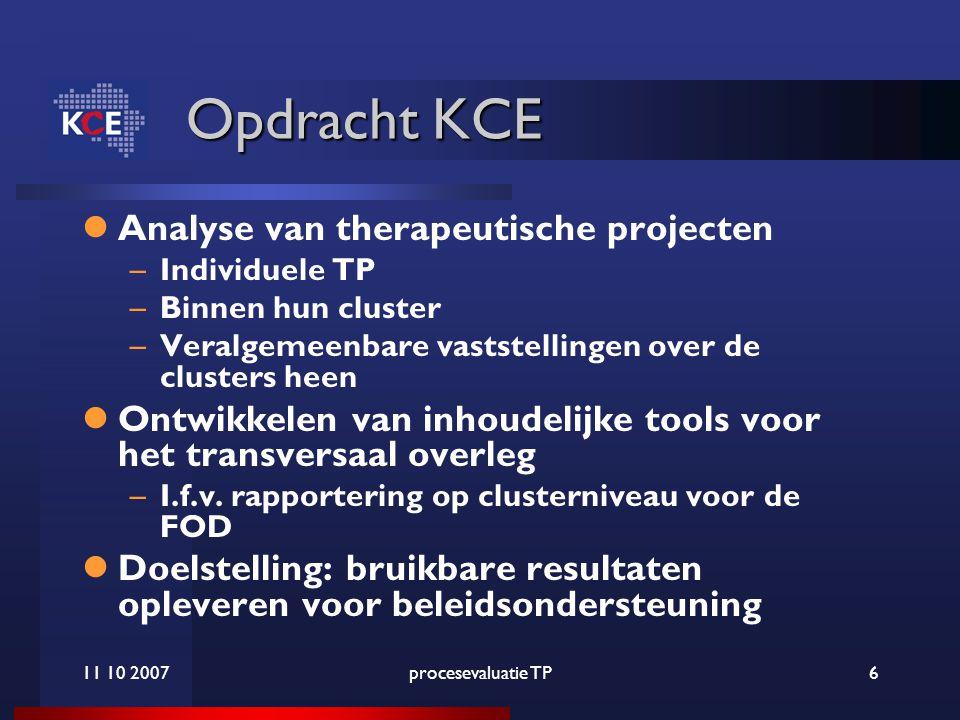 11 10 2007procesevaluatie TP6 Opdracht KCE Analyse van therapeutische projecten –Individuele TP –Binnen hun cluster –Veralgemeenbare vaststellingen over de clusters heen Ontwikkelen van inhoudelijke tools voor het transversaal overleg –I.f.v.