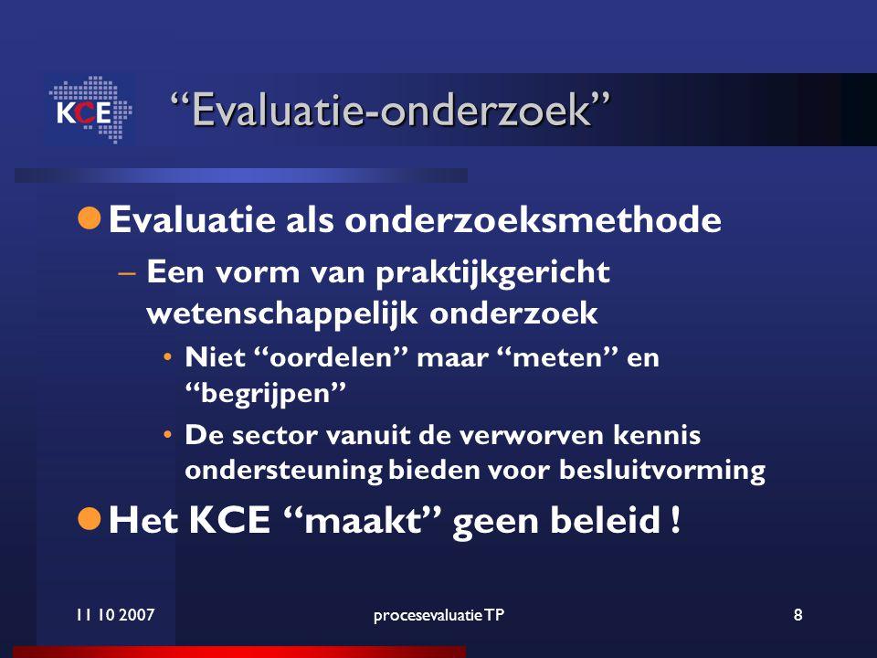11 10 2007procesevaluatie TP8 Evaluatie-onderzoek Evaluatie als onderzoeksmethode –Een vorm van praktijkgericht wetenschappelijk onderzoek Niet oordelen maar meten en begrijpen De sector vanuit de verworven kennis ondersteuning bieden voor besluitvorming Het KCE maakt geen beleid !