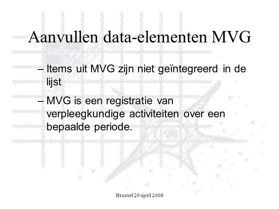 Brussel 29 april 2008 Aanvullen data-elementen MVG –Items uit MVG zijn niet geïntegreerd in de lijst –MVG is een registratie van verpleegkundige activiteiten over een bepaalde periode.