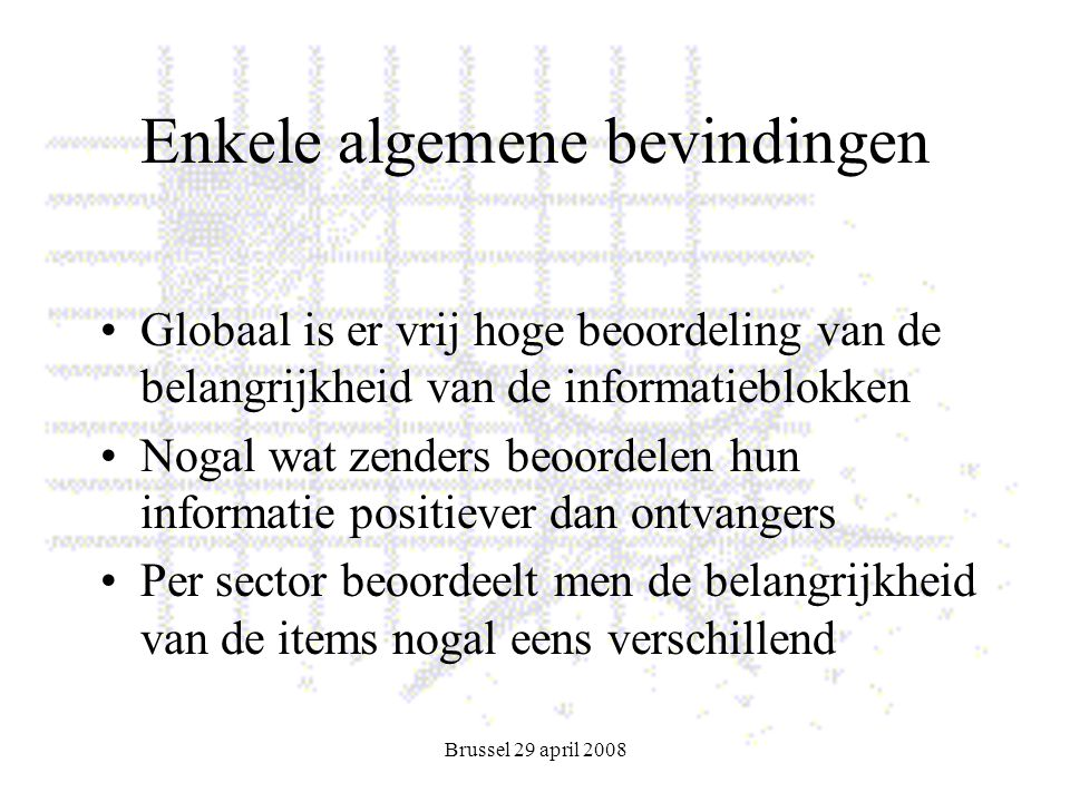 Brussel 29 april 2008 Enkele algemene bevindingen Globaal is er vrij hoge beoordeling van de belangrijkheid van de informatieblokken Nogal wat zenders beoordelen hun informatie positiever dan ontvangers Per sector beoordeelt men de belangrijkheid van de items nogal eens verschillend