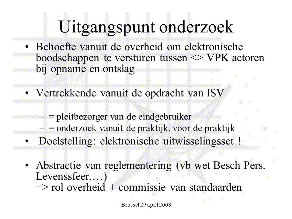 Brussel 29 april 2008 Uitgangspunt onderzoek Behoefte vanuit de overheid om elektronische boodschappen te versturen tussen <> VPK actoren bij opname en ontslag Vertrekkende vanuit de opdracht van ISV –= pleitbezorger van de eindgebruiker –= onderzoek vanuit de praktijk, voor de praktijk Doelstelling: elektronische uitwisselingsset .