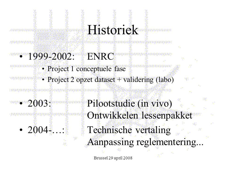 Brussel 29 april 2008 Historiek 1999-2002:ENRC Project 1 conceptuele fase Project 2 opzet dataset + validering (labo) 2003:Pilootstudie (in vivo) Ontwikkelen lessenpakket 2004-…:Technische vertaling Aanpassing reglementering...