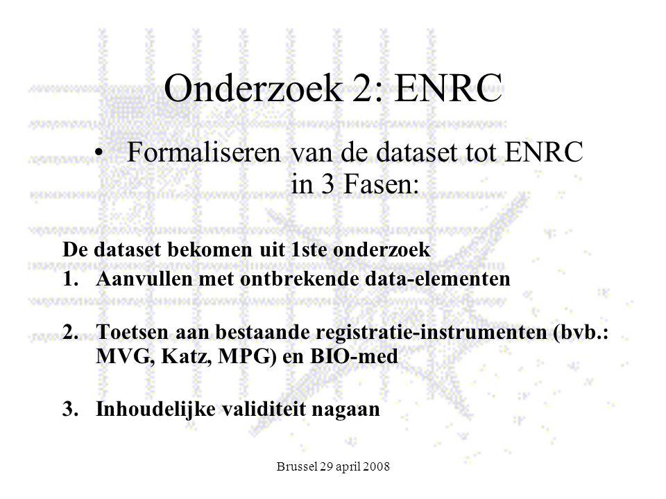 Brussel 29 april 2008 Onderzoek 2: ENRC Formaliseren van de dataset tot ENRC in 3 Fasen: De dataset bekomen uit 1ste onderzoek 1.Aanvullen met ontbrekende data-elementen 2.Toetsen aan bestaande registratie-instrumenten (bvb.: MVG, Katz, MPG) en BIO-med 3.Inhoudelijke validiteit nagaan