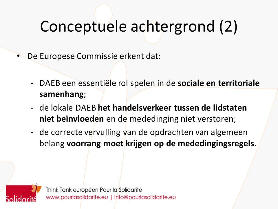 Conceptuele achtergrond (2) De Europese Commissie erkent dat: -DAEB een essentiële rol spelen in de sociale en territoriale samenhang; -de lokale DAEB het handelsverkeer tussen de lidstaten niet beïnvloeden en de mededinging niet verstoren; - de correcte vervulling van de opdrachten van algemeen belang voorrang moet krijgen op de mededingingsregels.