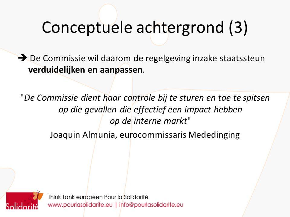 Conceptuele achtergrond (3)  De Commissie wil daarom de regelgeving inzake staatssteun verduidelijken en aanpassen.