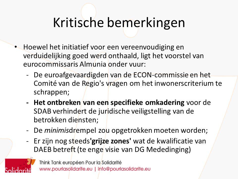 Kritische bemerkingen Hoewel het initiatief voor een vereenvoudiging en verduidelijking goed werd onthaald, ligt het voorstel van eurocommissaris Almunia onder vuur: -De euroafgevaardigden van de ECON-commissie en het Comité van de Regio s vragen om het inwonerscriterium te schrappen; -Het ontbreken van een specifieke omkadering voor de SDAB verhindert de juridische veiligstelling van de betrokken diensten; -De minimisdrempel zou opgetrokken moeten worden; -Er zijn nog steeds grijze zones wat de kwalificatie van DAEB betreft (te enge visie van DG Mededinging)