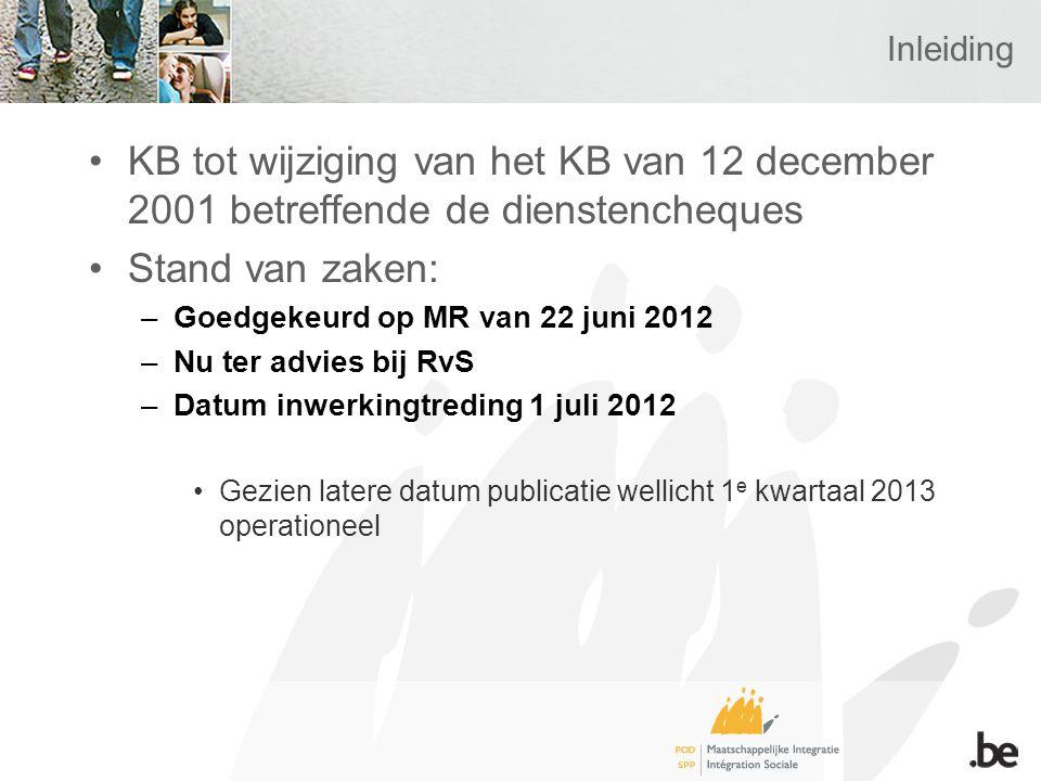 Inleiding KB tot wijziging van het KB van 12 december 2001 betreffende de dienstencheques Stand van zaken: –Goedgekeurd op MR van 22 juni 2012 –Nu ter advies bij RvS –Datum inwerkingtreding 1 juli 2012 Gezien latere datum publicatie wellicht 1 e kwartaal 2013 operationeel