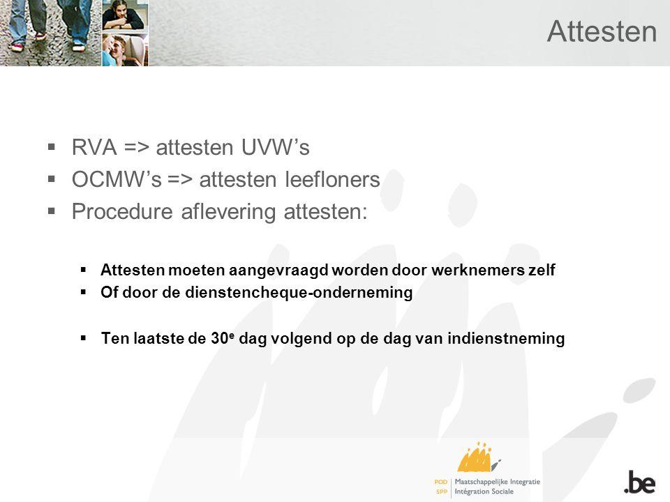 Attesten  RVA => attesten UVW's  OCMW's => attesten leefloners  Procedure aflevering attesten:  Attesten moeten aangevraagd worden door werknemers zelf  Of door de dienstencheque-onderneming  Ten laatste de 30 e dag volgend op de dag van indienstneming