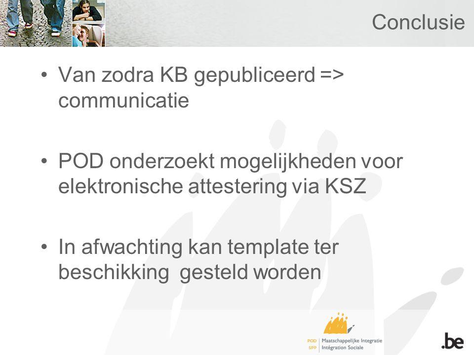 Conclusie Van zodra KB gepubliceerd => communicatie POD onderzoekt mogelijkheden voor elektronische attestering via KSZ In afwachting kan template ter beschikking gesteld worden