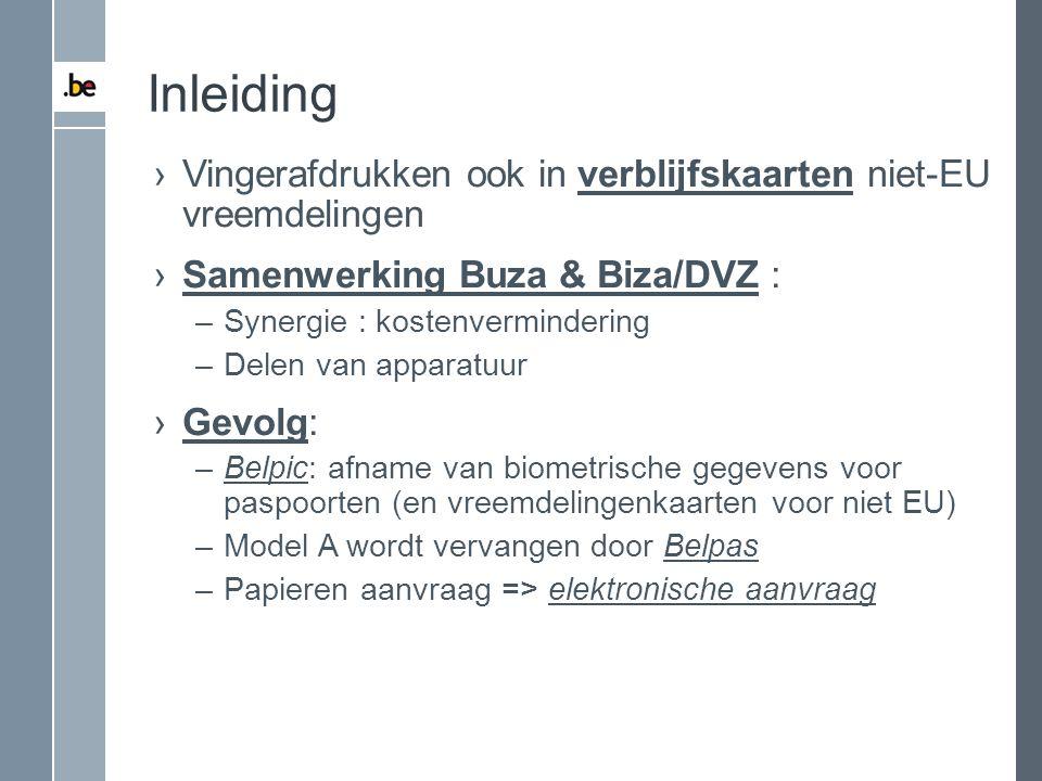 Inleiding ›Vingerafdrukken ook in verblijfskaarten niet-EU vreemdelingen ›Samenwerking Buza & Biza/DVZ : –Synergie : kostenvermindering –Delen van app