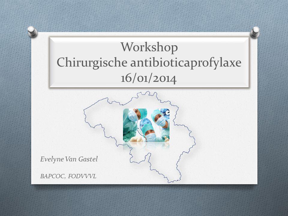 Workshop Chirurgische antibioticaprofylaxe 16/01/2014 Evelyne Van Gastel BAPCOC, FODVVVL