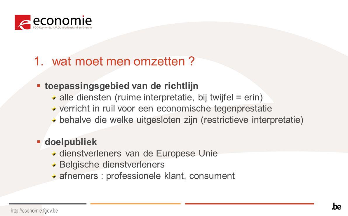 http://economie.fgov.be 1.wat moet men omzetten ?  toepassingsgebied van de richtlijn alle diensten (ruime interpretatie, bij twijfel = erin) verrich