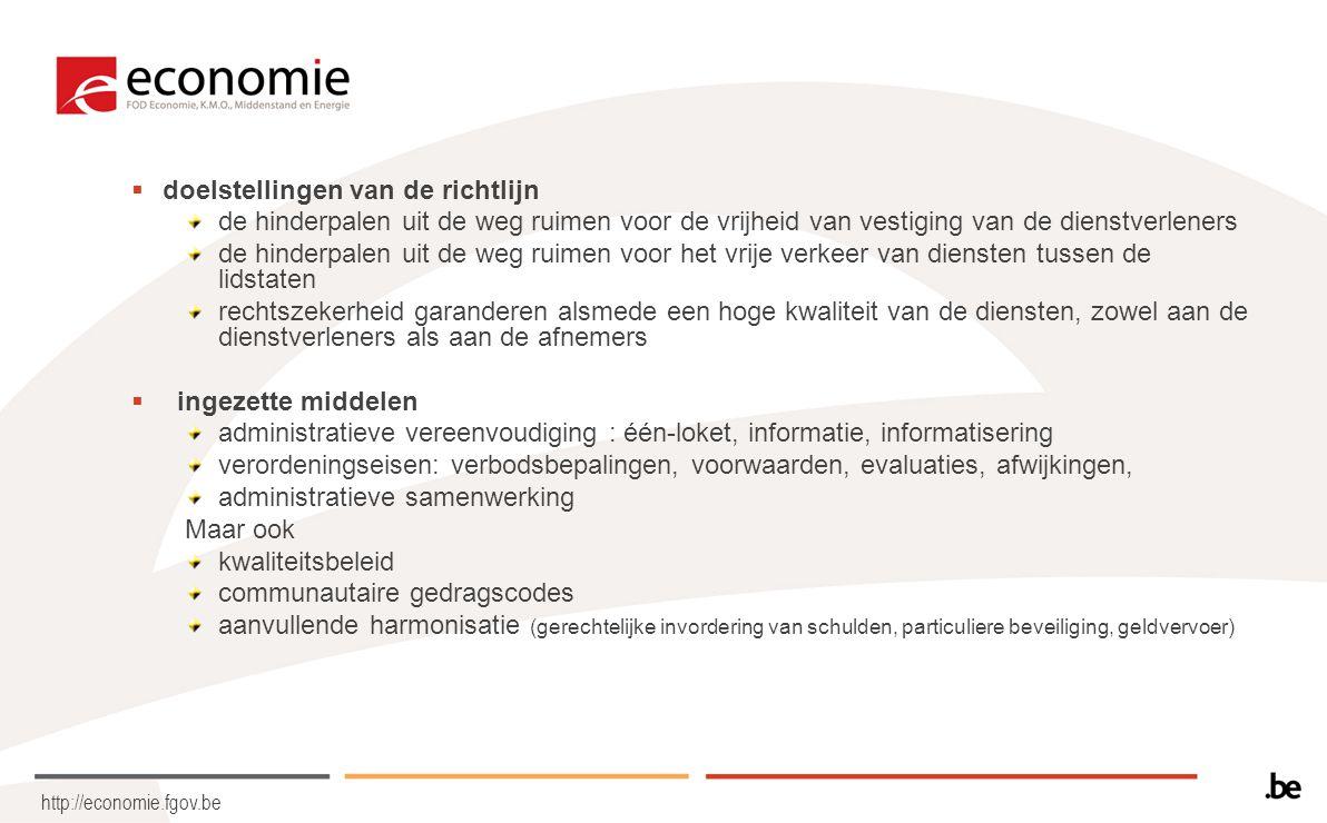 http://economie.fgov.be  doelstellingen van de richtlijn de hinderpalen uit de weg ruimen voor de vrijheid van vestiging van de dienstverleners de hinderpalen uit de weg ruimen voor het vrije verkeer van diensten tussen de lidstaten rechtszekerheid garanderen alsmede een hoge kwaliteit van de diensten, zowel aan de dienstverleners als aan de afnemers  ingezette middelen administratieve vereenvoudiging : één-loket, informatie, informatisering verordeningseisen: verbodsbepalingen, voorwaarden, evaluaties, afwijkingen, administratieve samenwerking Maar ook kwaliteitsbeleid communautaire gedragscodes aanvullende harmonisatie (gerechtelijke invordering van schulden, particuliere beveiliging, geldvervoer)