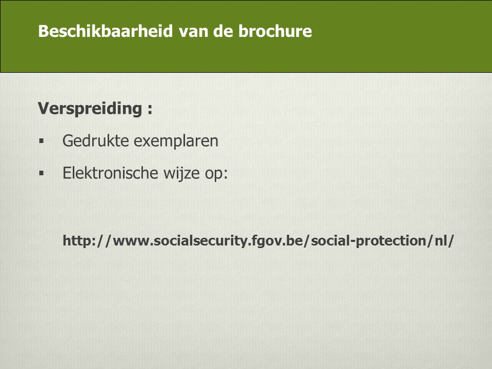 DG Appui stratégique Verspreiding :  Gedrukte exemplaren  Elektronische wijze op: http://www.socialsecurity.fgov.be/social-protection/nl/ Beschikbaa