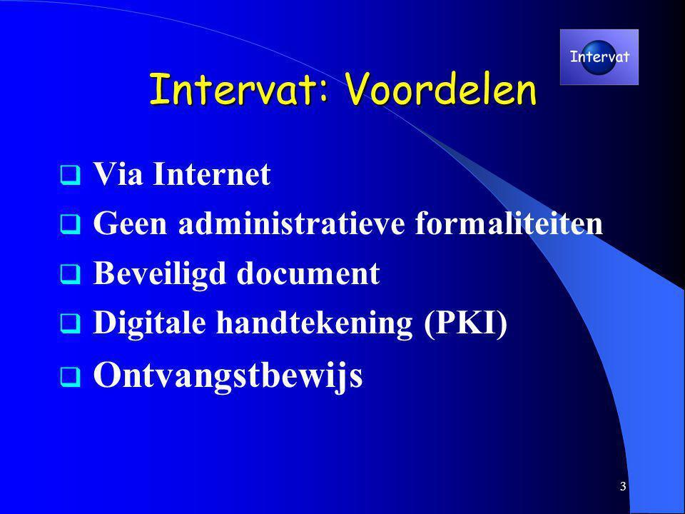 3 Intervat: Voordelen  Via Internet  Geen administratieve formaliteiten  Beveiligd document  Digitale handtekening (PKI)  Ontvangstbewijs