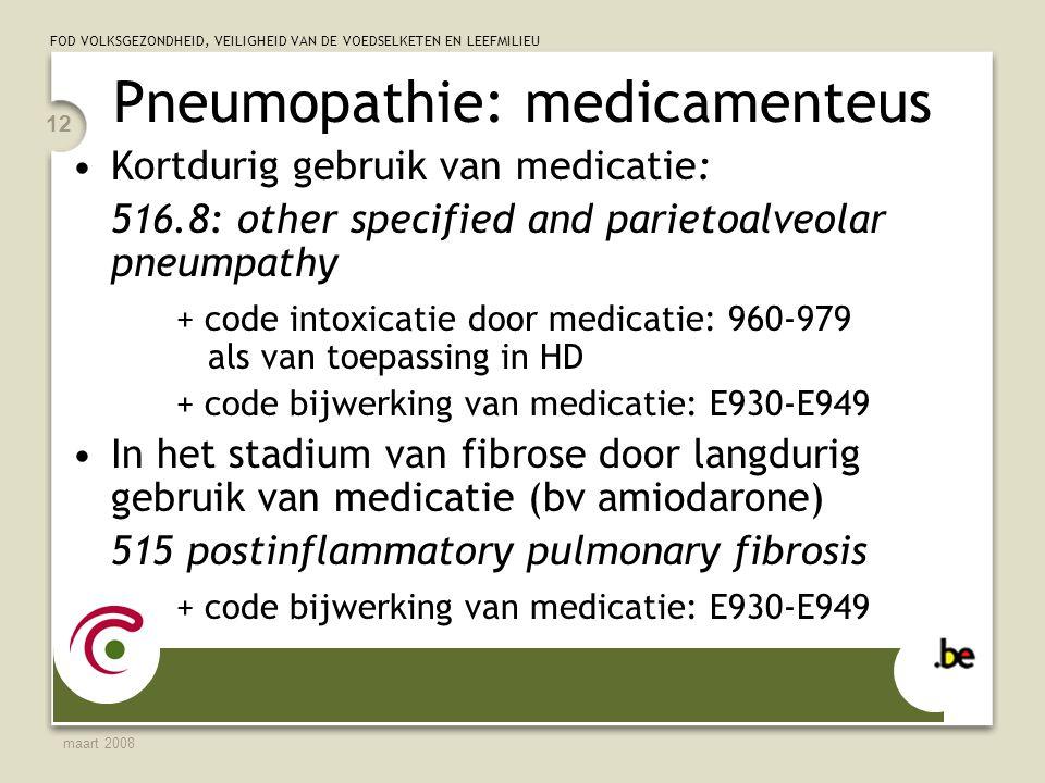 FOD VOLKSGEZONDHEID, VEILIGHEID VAN DE VOEDSELKETEN EN LEEFMILIEU maart 2008 12 Pneumopathie: medicamenteus Kortdurig gebruik van medicatie: 516.8: other specified and parietoalveolar pneumpathy + code intoxicatie door medicatie: 960-979 als van toepassing in HD + code bijwerking van medicatie: E930-E949 In het stadium van fibrose door langdurig gebruik van medicatie (bv amiodarone) 515 postinflammatory pulmonary fibrosis + code bijwerking van medicatie: E930-E949