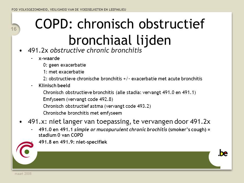 FOD VOLKSGEZONDHEID, VEILIGHEID VAN DE VOEDSELKETEN EN LEEFMILIEU maart 2008 16 COPD: chronisch obstructief bronchiaal lijden 491.2x obstructive chronic bronchitis –x-waarde 0: geen exacerbatie 1: met exacerbatie 2: obstructieve chronische bronchitis +/- exacerbatie met acute bronchitis –Klinisch beeld Chronisch obstructieve bronchitis (alle stadia: vervangt 491.0 en 491.1) Emfyseem (vervangt code 492.8) Chronisch obstructief astma (vervangt code 493.2) Chronische bronchitis met emfyseem 491.x: niet langer van toepassing, te vervangen door 491.2x –491.0 en 491.1 simple or mucopurulent chronic brochitis (smoker's cough) = stadium 0 van COPD –491.8 en 491.9: niet-specifiek