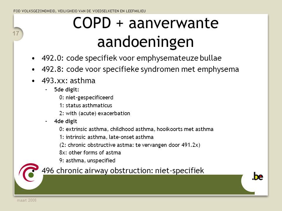 FOD VOLKSGEZONDHEID, VEILIGHEID VAN DE VOEDSELKETEN EN LEEFMILIEU maart 2008 17 COPD + aanverwante aandoeningen 492.0: code specifiek voor emphysemateuze bullae 492.8: code voor specifieke syndromen met emphysema 493.xx: asthma –5de digit: 0: niet-gespecificeerd 1: status asthmaticus 2: with (acute) exacerbation –4de digit 0: extrinsic asthma, childhood asthma, hooikoorts met asthma 1: intrinsic asthma, late-onset asthma (2: chronic obstructive astma: te vervangen door 491.2x) 8x: other forms of astma 9: asthma, unspecified 496 chronic airway obstruction: niet-specifiek