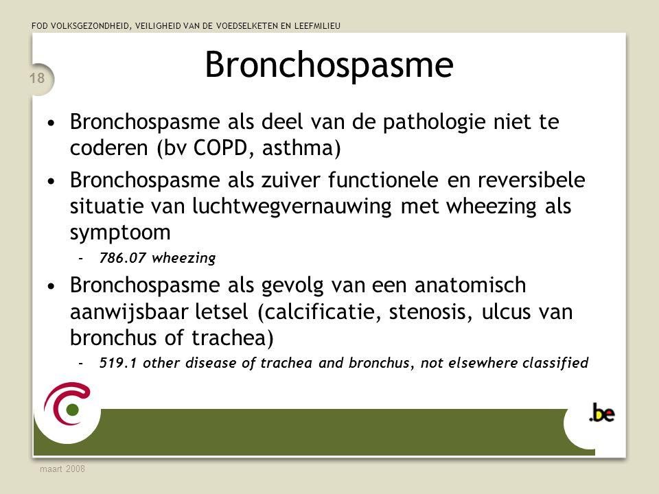 FOD VOLKSGEZONDHEID, VEILIGHEID VAN DE VOEDSELKETEN EN LEEFMILIEU maart 2008 18 Bronchospasme Bronchospasme als deel van de pathologie niet te coderen (bv COPD, asthma) Bronchospasme als zuiver functionele en reversibele situatie van luchtwegvernauwing met wheezing als symptoom –786.07 wheezing Bronchospasme als gevolg van een anatomisch aanwijsbaar letsel (calcificatie, stenosis, ulcus van bronchus of trachea) –519.1 other disease of trachea and bronchus, not elsewhere classified