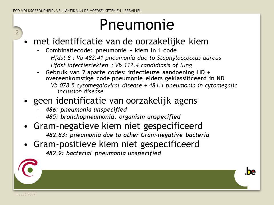 FOD VOLKSGEZONDHEID, VEILIGHEID VAN DE VOEDSELKETEN EN LEEFMILIEU maart 2008 2 Pneumonie met identificatie van de oorzakelijke kiem –Combinatiecode: pneumonie + kiem in 1 code Hfdst 8 : Vb 482.41 pneumonia due to Staphyloccoccus aureus Hfdst infectieziekten : Vb 112.4 candidiasis of lung –Gebruik van 2 aparte codes: infectieuze aandoening HD + overeenkomstige code pneumonie elders geklassificeerd in ND Vb 078.5 cytomegaloviral disease + 484.1 pneumonia in cytomegalic inclusion disease geen identificatie van oorzakelijk agens –486: pneumonia unspecified –485: bronchopneumonia, organism unspecified Gram-negatieve kiem niet gespecificeerd 482.83: pneumonia due to other Gram-negative bacteria Gram-positieve kiem niet gespecificeerd 482.9: bacterial pneumonia unspecified