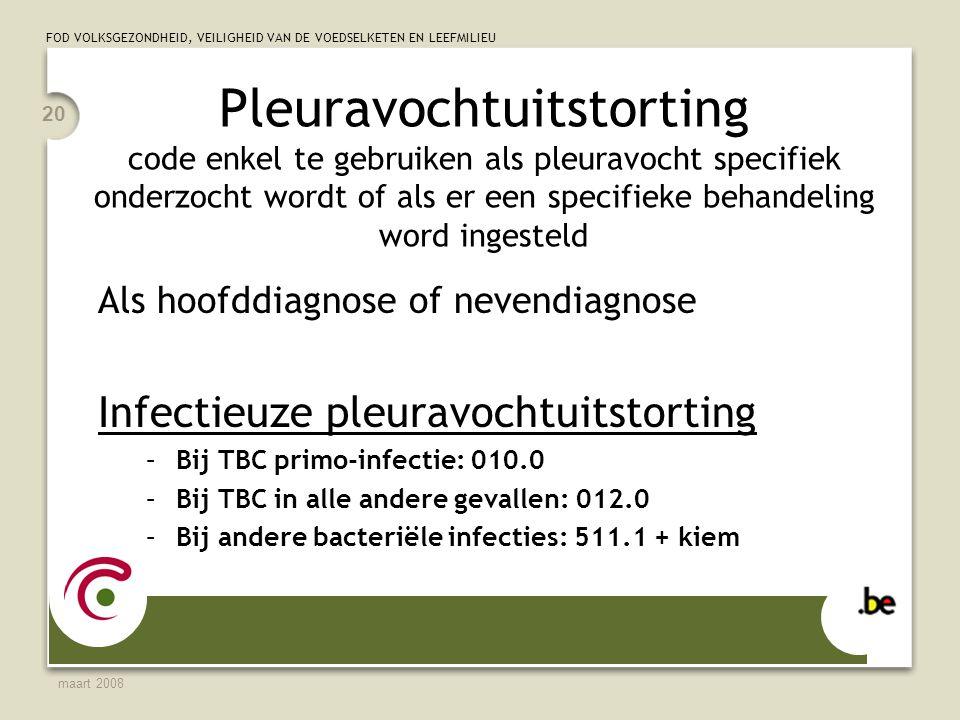 FOD VOLKSGEZONDHEID, VEILIGHEID VAN DE VOEDSELKETEN EN LEEFMILIEU maart 2008 20 Pleuravochtuitstorting code enkel te gebruiken als pleuravocht specifiek onderzocht wordt of als er een specifieke behandeling word ingesteld Als hoofddiagnose of nevendiagnose Infectieuze pleuravochtuitstorting –Bij TBC primo-infectie: 010.0 –Bij TBC in alle andere gevallen: 012.0 –Bij andere bacteriële infecties: 511.1 + kiem