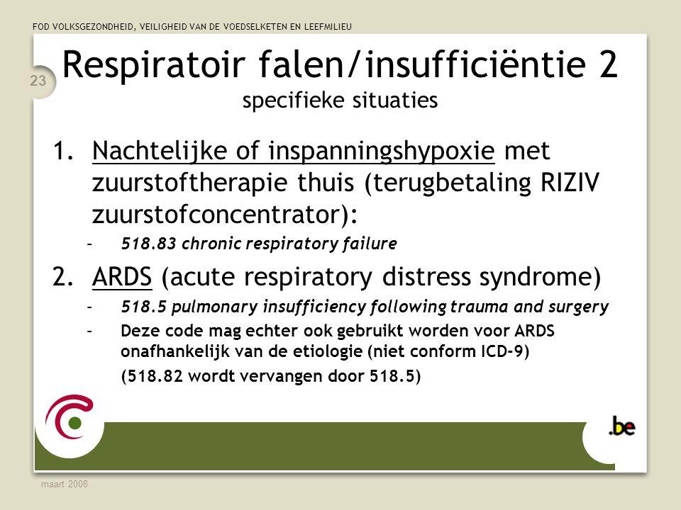 FOD VOLKSGEZONDHEID, VEILIGHEID VAN DE VOEDSELKETEN EN LEEFMILIEU maart 2008 23 Respiratoir falen/insufficiëntie 2 specifieke situaties 1.Nachtelijke of inspanningshypoxie met zuurstoftherapie thuis (terugbetaling RIZIV zuurstofconcentrator): –518.83 chronic respiratory failure 2.ARDS (acute respiratory distress syndrome) –518.5 pulmonary insufficiency following trauma and surgery –Deze code mag echter ook gebruikt worden voor ARDS onafhankelijk van de etiologie (niet conform ICD-9) (518.82 wordt vervangen door 518.5)