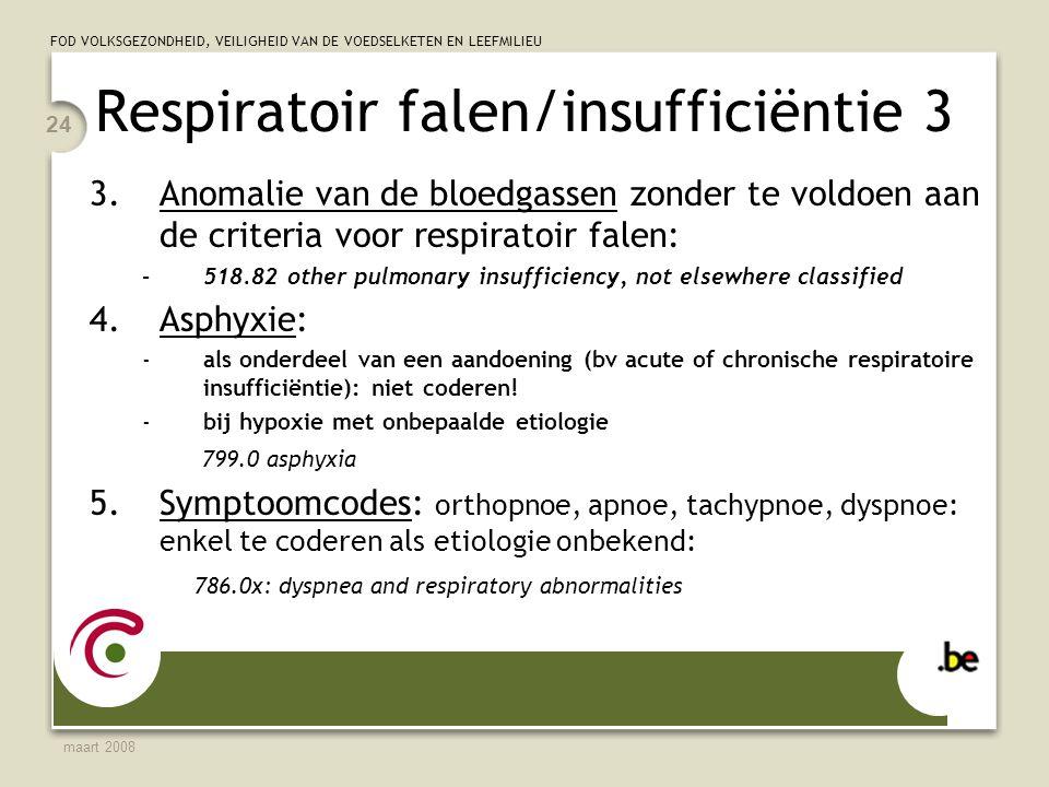 FOD VOLKSGEZONDHEID, VEILIGHEID VAN DE VOEDSELKETEN EN LEEFMILIEU maart 2008 24 Respiratoir falen/insufficiëntie 3 3.Anomalie van de bloedgassen zonder te voldoen aan de criteria voor respiratoir falen: –518.82 other pulmonary insufficiency, not elsewhere classified 4.Asphyxie: -als onderdeel van een aandoening (bv acute of chronische respiratoire insufficiëntie): niet coderen.