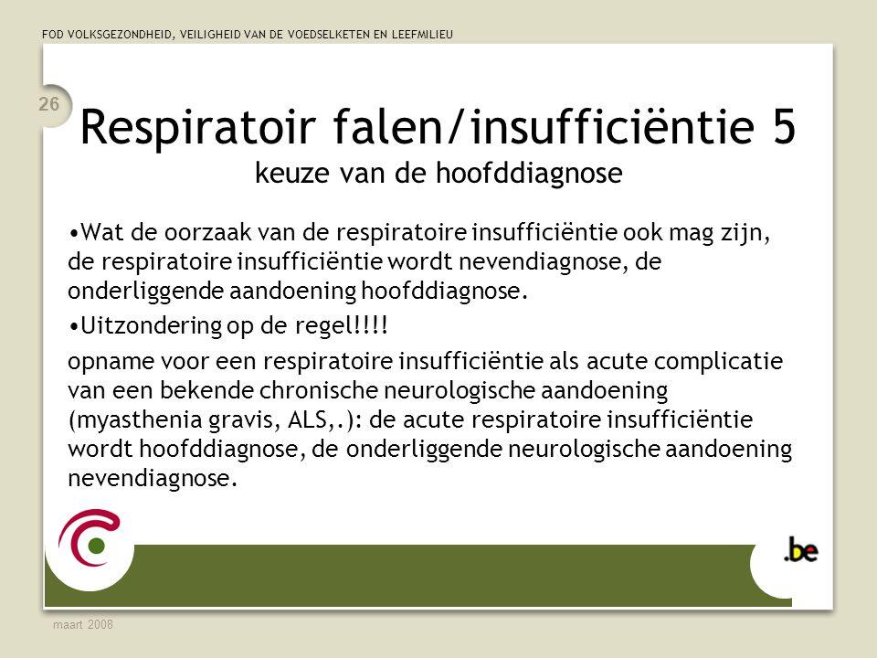 FOD VOLKSGEZONDHEID, VEILIGHEID VAN DE VOEDSELKETEN EN LEEFMILIEU maart 2008 26 Respiratoir falen/insufficiëntie 5 keuze van de hoofddiagnose Wat de oorzaak van de respiratoire insufficiëntie ook mag zijn, de respiratoire insufficiëntie wordt nevendiagnose, de onderliggende aandoening hoofddiagnose.